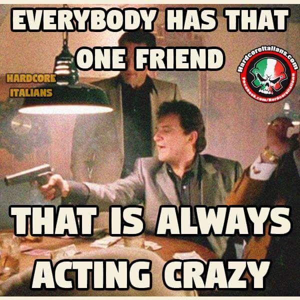 Everyone Has That One Crazy Italian Friend Italian Humor