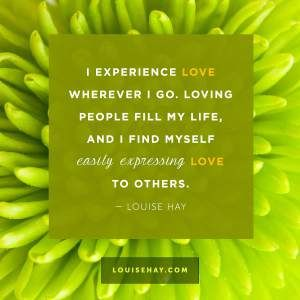 """Inspirational Quotes about relationships   """"I experience love wherever I go. Loving people fill my life, and I find myself easily expressing love to others."""" — Louise Hay"""