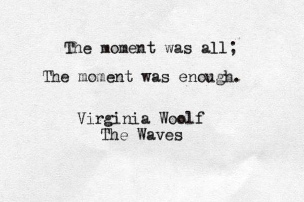 "The moment was all; the moment was enough"" - Virginia Woolf 