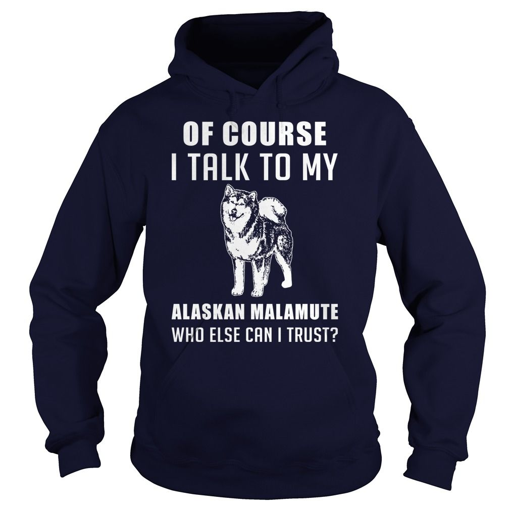 [Hot tshirt name ideas] Alaskan Malamute Dog  Free Ship  Of course i talk to my Alaskan Malamute who else can i trust  Tshirt Guys Lady Hodie  SHARE and Get Discount Today Order now before we SELL OUT  Camping 4th of july shirt fireworks tshirt alaskan malamute dog