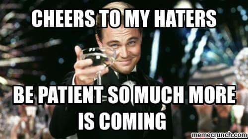 Cheers to my haters. Be patient so much more is coming. | Quotes about  haters, Leonardo dicaprio quotes, Haters meme