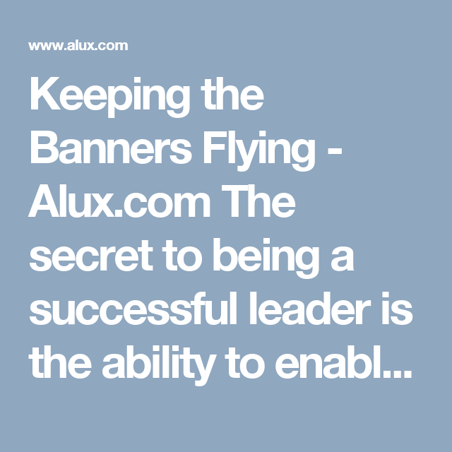 Keeping the Banners Flying - Alux.com The secret to being a successful leader is the ability to enable others in your team to step up, to give their best and to succeed themselves.  It sounds easier said than done and in truth it is. So how can we enable others to up their game and how can we consistently get the best from those we work with.