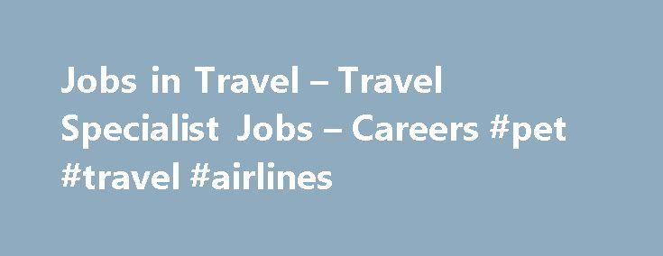 Jobs in Travel u2013 Travel Specialist Jobs u2013 Careers #pet #travel - travel agent job description