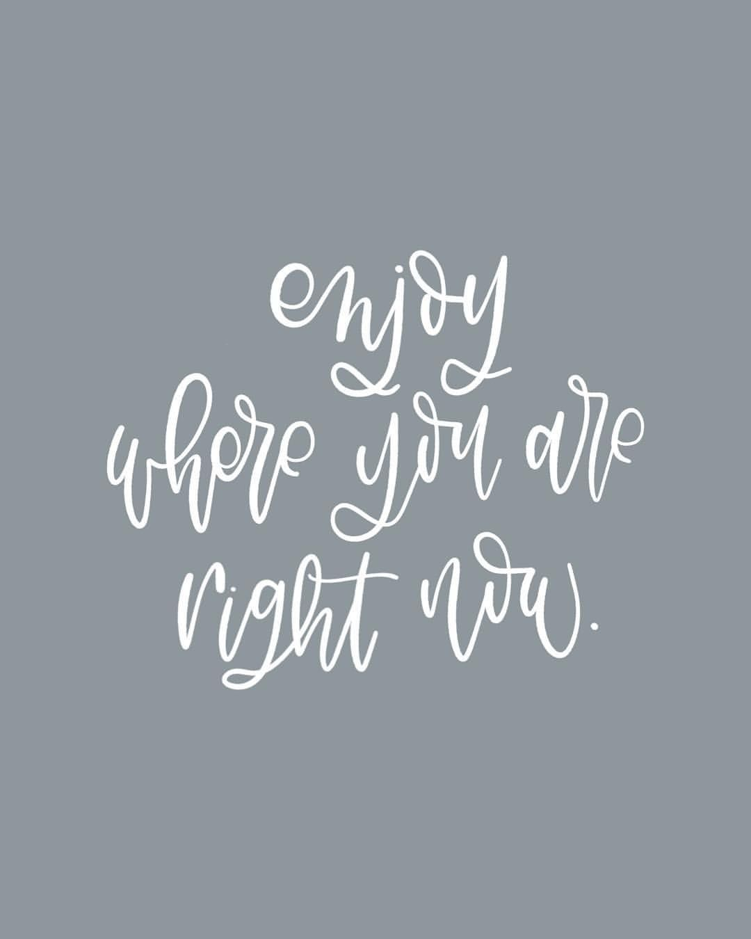 Enjoy where are you are right now hand lettered quote