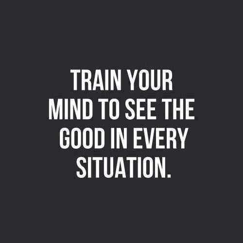 """Train your mind to see the good in every situation."""