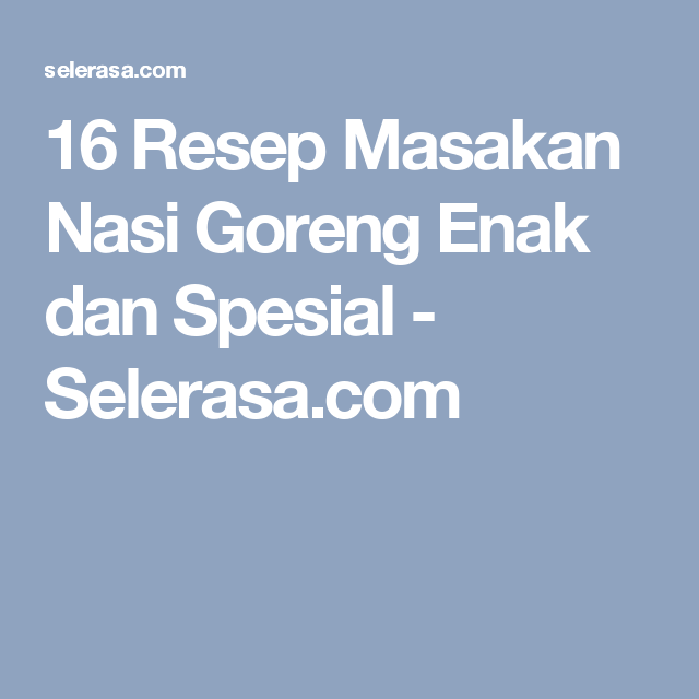 16 Resep Masakan Nasi Goreng Enak dan Spesial - Selerasa.com