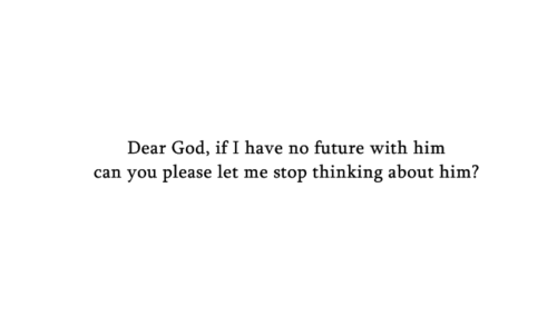 If I have no future with him, can you please let me stop thinking about him?