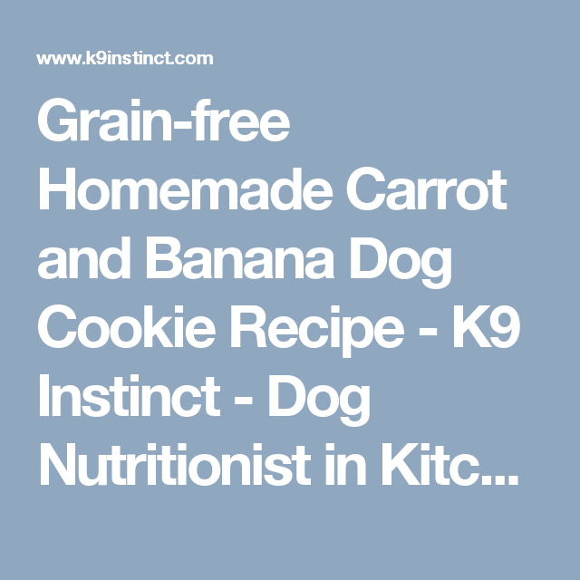 Grain Free Homemade Carrot And Banana Dog Cookie Recipe K9 Instinct Dog Nutritionist In Kitchener Ontario Canad Dog Cookie Recipes Grain Free Dog Cookies