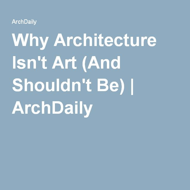 Why Architecture Isn't Art (And Shouldn't Be) | ArchDaily