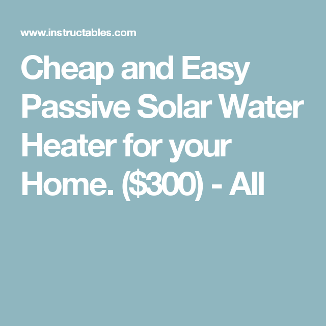 Cheap and Easy Passive Solar Water Heater for your Home. ($300) - All