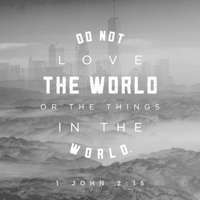 Do not love the world or the things in the world.