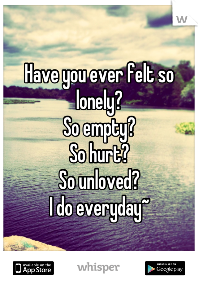 Have You Ever Felt So Lonely So Empty So Hurt So Unloved I Do