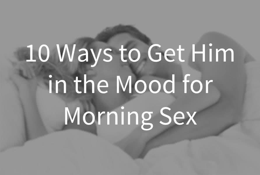 How To Get Him In The Mood In The Morning 10 Tricks That Will Turn