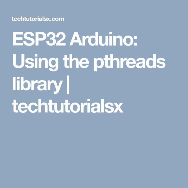 ESP32 Arduino: Using the pthreads library | techtutorialsx