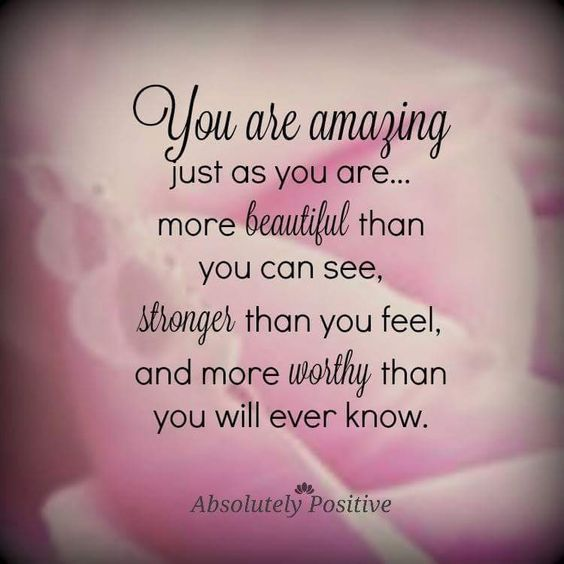 You are amazing just as you are...