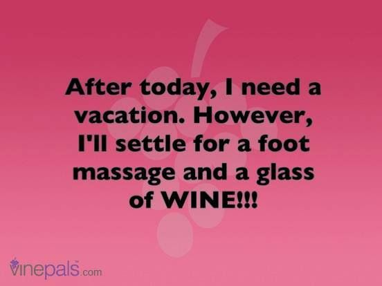After today, I need a vacation. However, I'll settle for a foot massage and a glass of Wine!!! (Now we're talking) <3