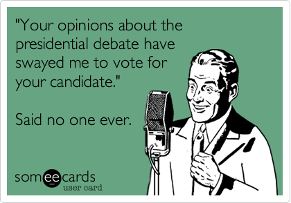 They're like noses... Everyone's entitled to have theirs punched. (Presidential Debate Opinions)
