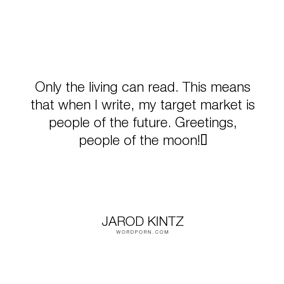"""Jarod Kintz - """"Only the living can read. This means that when I write, my target market is people..."""". humor, life, funny, living, reading, future, moon, market, target-market"""