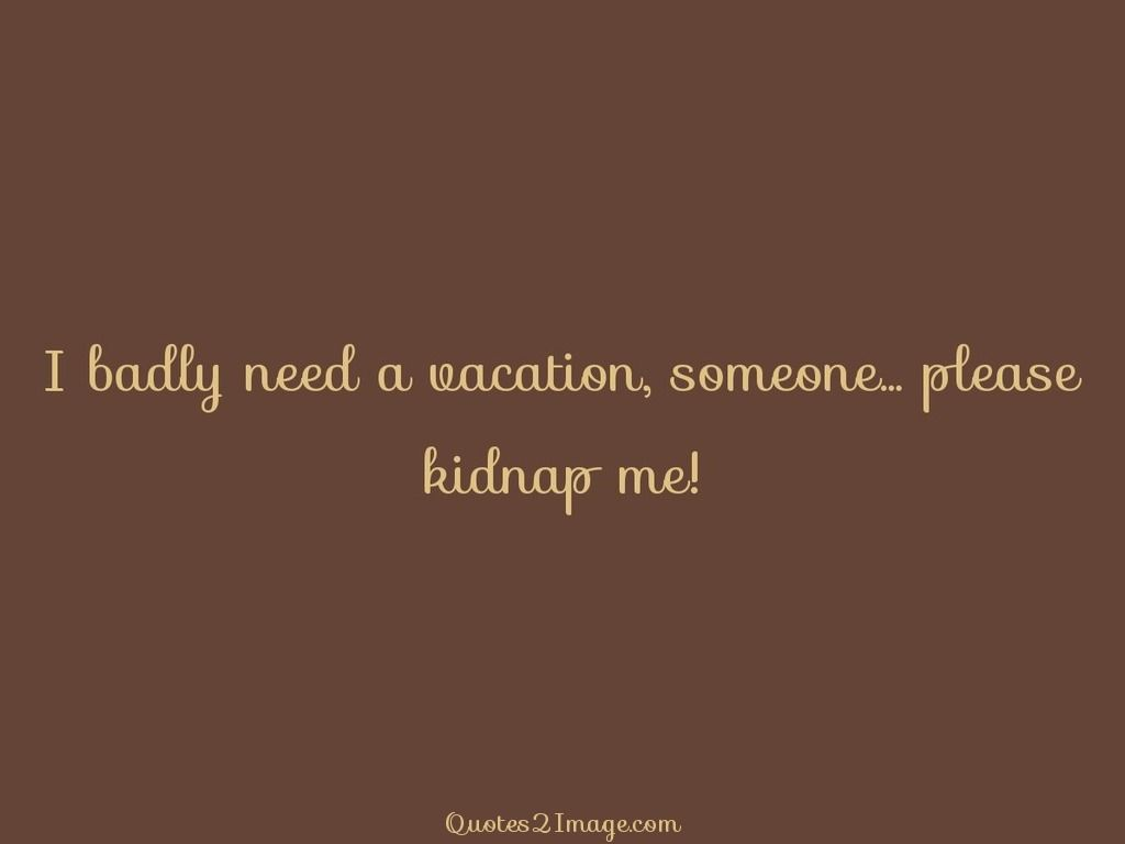Need A Vacation Quotes I Badly Need A Vacation Someone  Interesting Quotes  Pinterest