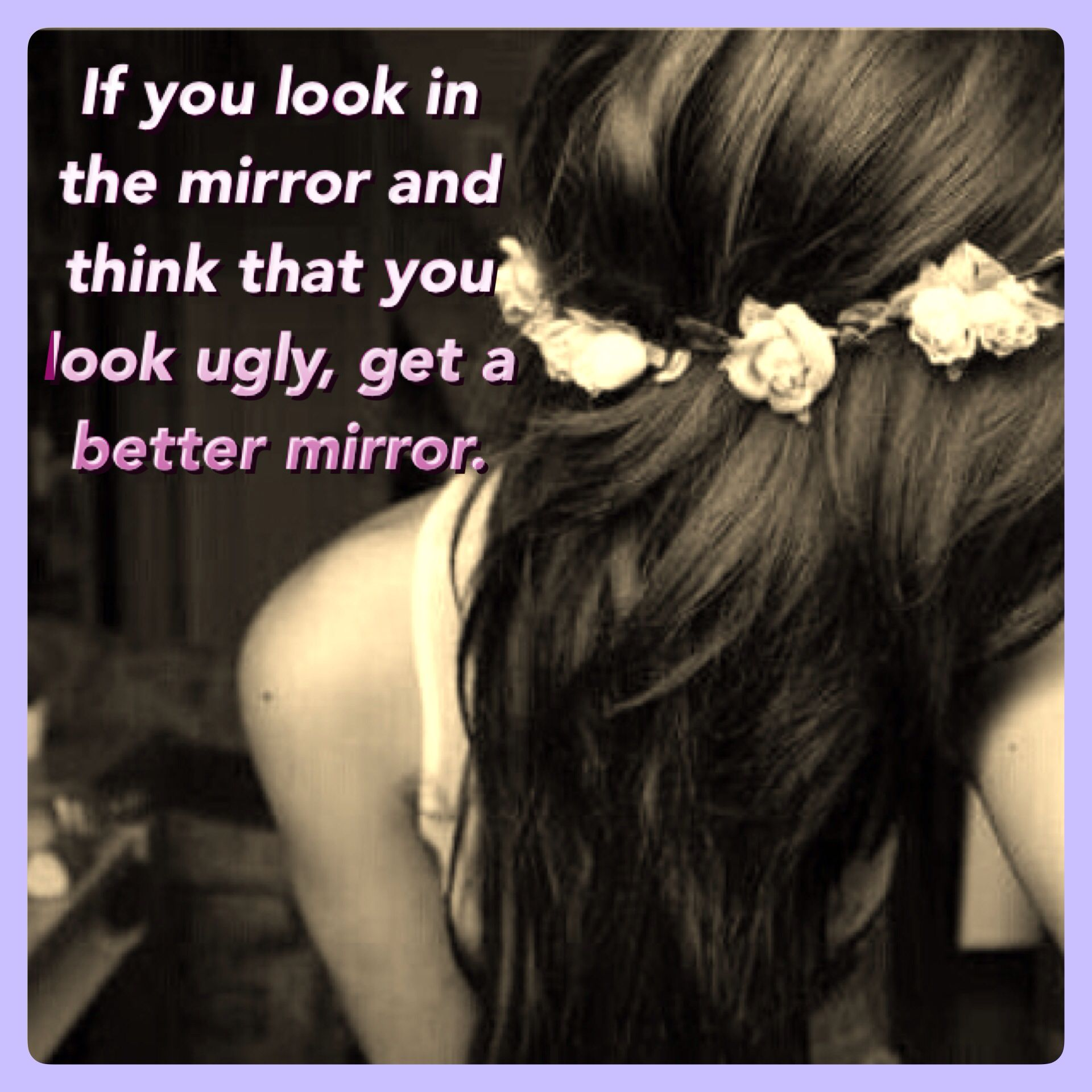 If you look in the mirror and think that you look ugly, get a better mirror:) like this up please