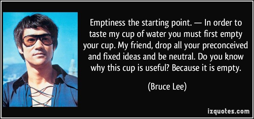 Image result for empty your cup so it may be filled in order to taste my cup bruce lee