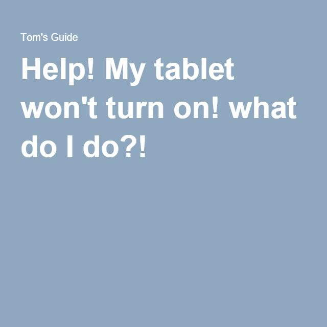 Help! My Tablet Won't Turn On! What Do I Do?!