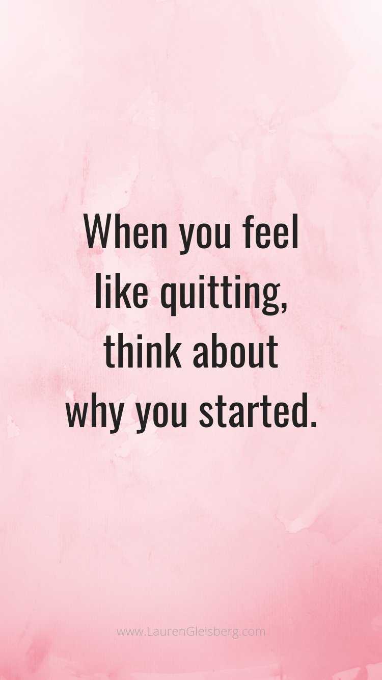 When You Feel Like Quitting Think About Why You Started Background