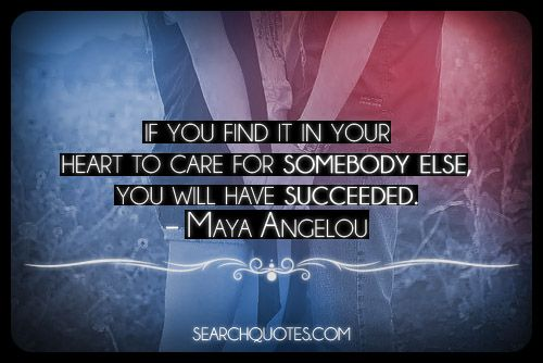 If you find it in your heart to care for somebody else, you will have succeeded. -Maya Angelou