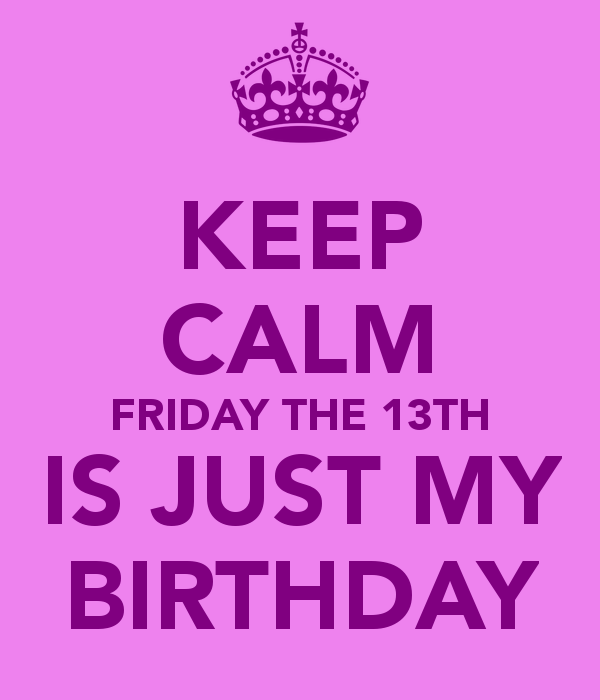 friday the 13th birthday KEEP CALM FRIDAY THE 13TH IS JUST MY BIRTHDAY   KEEP CALM AND  friday the 13th birthday