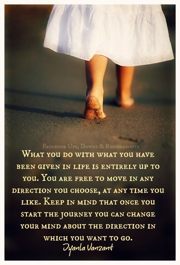 What you do with what you have been given in life is entirely up to you. You are free to move in any direction you choose, at any time you like. Keep in mind that once you start the journey you can change your mind about the direction in which you want to go. ~ Iyanla Vanzant https://www.facebook.com/UpsDownsRoundabouts/photos/p.846490922052316/846490922052316/?type=1&theater