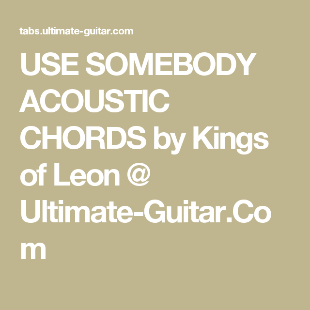 USE SOMEBODY ACOUSTIC CHORDS by Kings of Leon @ Ultimate-Guitar.Com ...