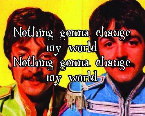 """""""Nada va a cambiar mi mundo, nada va a cambiar mi mundo"""".- ACROSS THE UNIVERSE"""