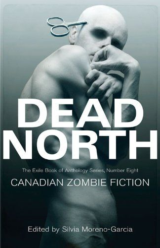 Dead North Canadian Zombie Fiction The Exile Book Of Anthology Series Number Eight By Silvia Moreno Garcia Http Ww Zombie Fiction Anthology Series Fiction