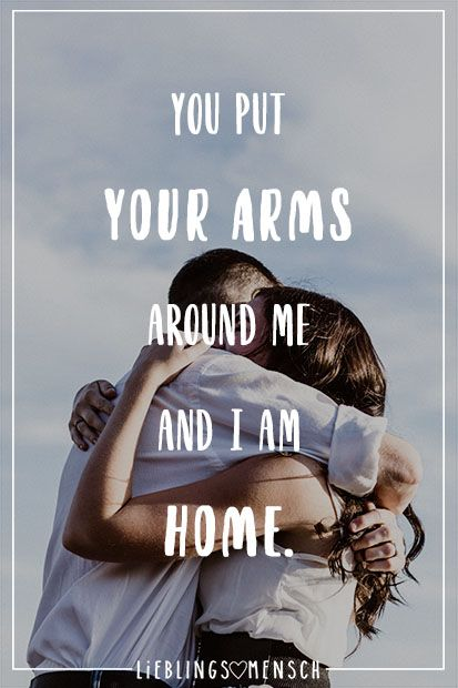 You put your arms around me and I am home ...