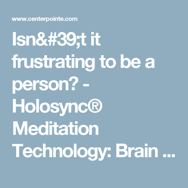 Isn 39 T It Frustrating To Be A Person Holosync Meditation Technology Brain Wave Training For Relaxation Prosper Frustration Brain Waves Higher Learning