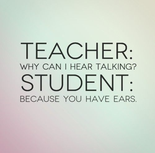 Funny Quotes About School: Teacher: Why Can I Hear Talking? Student: Because You Have