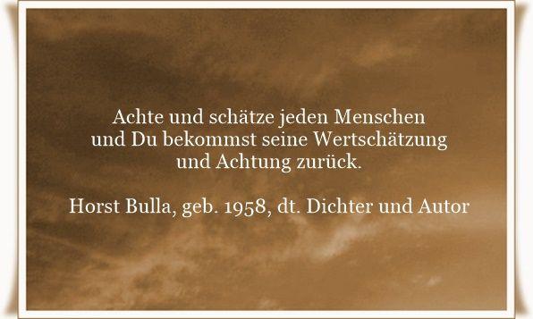 Achte und schätze jeden Menschen und Du bekommst seine Wertschätzung und Achtung zurück - Zitat von Horst Bulla, dt. Freidenker, Dichter & Autor. - Zitate - Zitat - Quotes - deutsch