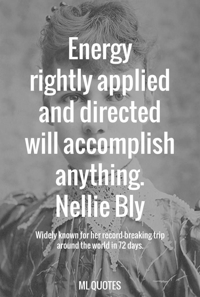 Energy rightly applied and directed will accomplish anything. Nellie Bly