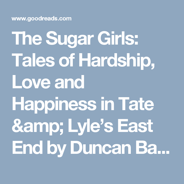 The Sugar Girls: Tales of Hardship, Love and Happiness in Tate & Lyle's East End by Duncan Barrett — Reviews, Discussion, Bookclubs, Lists