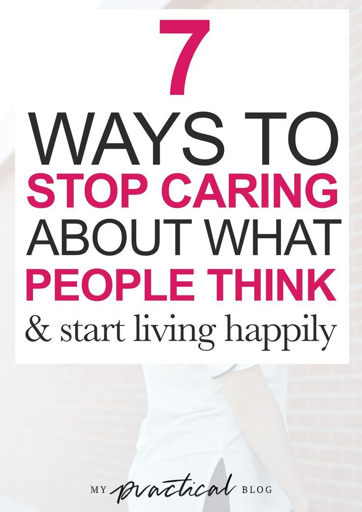 How to Stop Caring About What People Think Stop caring