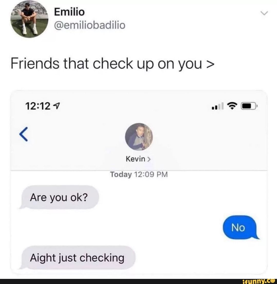 Friends That Check Up On You Are You Ok Aight Just Checking Ifunny Funny Memes Tumblr Funny Memes About Girls Laughing Quotes