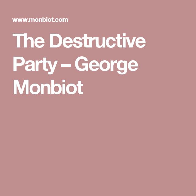 The Destructive Party – George Monbiot
