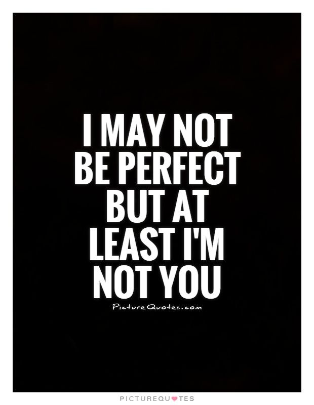 I May Not Be Perfect But At Least Im Not You Picture Quotes