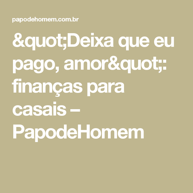 """""""Deixa que eu pago, amor"""": finanças para casais – PapodeHomem"""