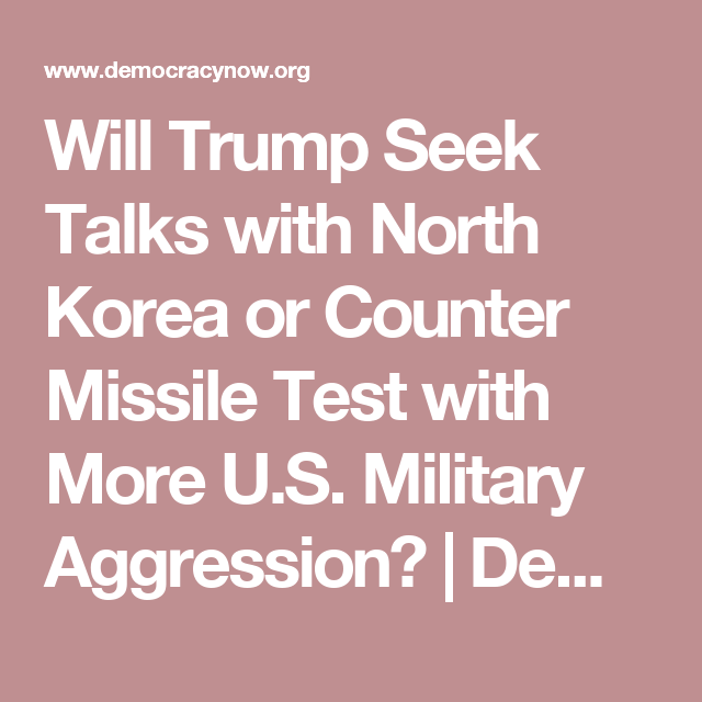 Will Trump Seek Talks with North Korea or Counter Missile Test with More U.S. Military Aggression? | Democracy Now!