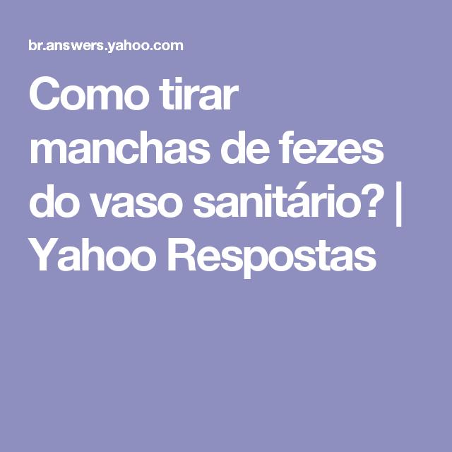 Como Tirar Manchas De Fezes Do Vaso Sanitario Yahoo Respostas