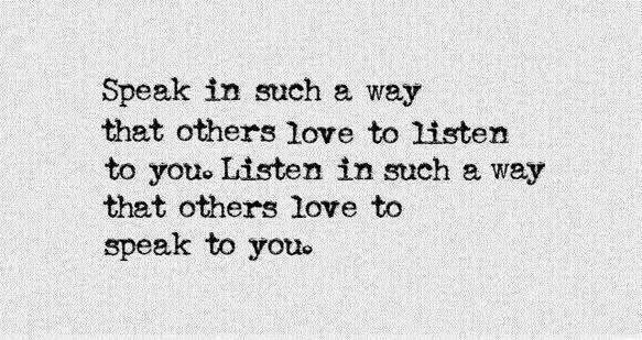 Speak in such a way that others love to listen to you