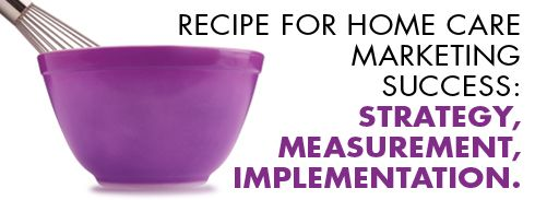 Recipe For Home Care Marketing Success Strategy Measurement