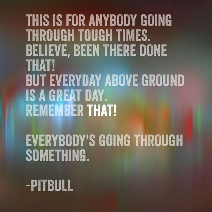 Everybody's going thru something. Pitbull. Time of our lives ...