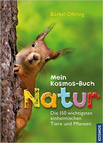 Mein Kosmos-Buch Natur: Die 150 wichtigsten einheimischen Tiere und Pflanzen: Amazon.de: Bärbel Oftring: Bücher